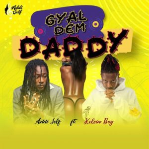 Addi Self ft Kelvyn Boy - Gyal Dem Daddy